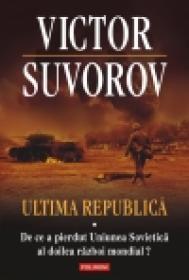 Ultima republica. Volumul I: De ce a pierdut Uniunea Sovietica al doilea razboi mondial? - Victor Suvorov
