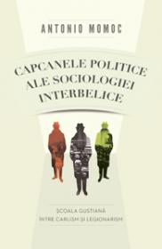 Capcanele politice ale sociologiei interbelice. Scoala gustiana intre carlism si legionarism - Antonio Momoc