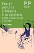 Cum sa fii propriul tau psihoterapeut. Un ghid amanuntit pentru a invata sa traiesti din plin si fara teama - Patricia Farrell