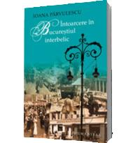 Intoarcere in Bucurestiul interbelic (editia 2012) - Ioana Parvulescu