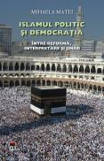 Islamul politic si democratia. Intre reforma,interpretare si jihad - Mihaela Matei