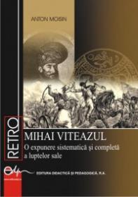MIHAI VITEAZUL - O expunere sistematica si completa a luptelor sale - Anton Moisin
