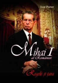 Mihai I al Romaniei. Regele si tara - Ivor Porter