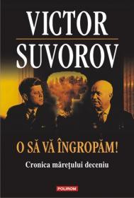 O sa va ingropam! Cronica maretului deceniu - Victor Suvorov