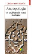 Antropologia si problemele lumii moderne - Claude Levi-Strauss