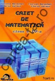 Caiet de matematica - clasa a IV-a - Daniela Berechet ; Florian Berechet ; Maria Gardin ; Florin Gardin