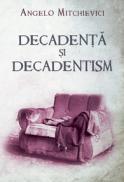Decadenta si decadentism in contextul modernitatii romanesti si europene - Angelo Mitchievici