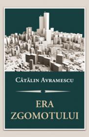 Era zgomotului. Despre politica, discernamant si arta convietuirii - Catalin Avramescu