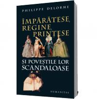Imparatese, regine, printese si povestile lor scandaloase - Philippe Delorme