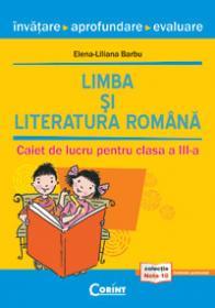 LIMBA SI LITERATURA ROMANA. INVATARE, APROFUNDARE, EVALUARE. CAIET DE LUCRU PENTRU CLASA A III-A - Elena-Liliana Barbu
