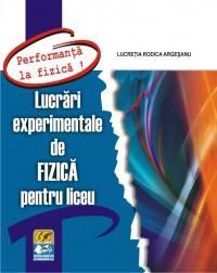 Lucrari experimentale de FIZICA pentru liceu -seria- PERFORMANTA LA FIZICA ! - Lucretia Rodica Argesanu