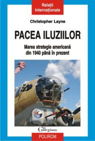 Pacea iluziilor. Marea strategie americana din 1940 pina in prezent - Christopher Layne