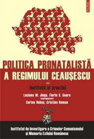 Politica pronatalista a regimului Ceausescu (vol. 2): Institutii si practici - Cristina Roman, Luciana M. Jinga (coord. ), Florin S. Soare (coord. ), Corina Dobos (Palasan)