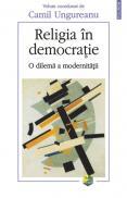 Religia in democratie. O dilema a modernitatii - Camil Ungureanu (coord. )