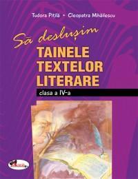Sa deslusim tainele textelor literare - clasa a IV-a - Cleopatra Mihailescu , Tudora Pitila