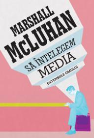 Sa intelegem media. Extensiile omului - Marshall McLuhan