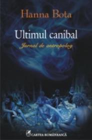 Ultimul canibal. Jurnal de antropolog - Hanna Bota