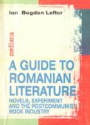 A Guide To Romanian Literature: Novels, Experiment And The Post-communist Book Industry - Lefter Ion Bogdan