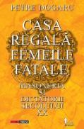 Casa Regala, Femeile Fatale, Masoneria si Dictatorii Sec. Xx - Petre Dogaru