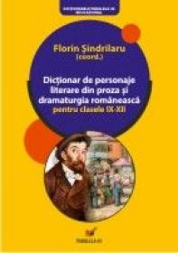 Dictionar De Personaje Literare Din Proza si Dramaturgia Romaneasca Pentru Clasele Ix-xii - Sindrilaru Florin