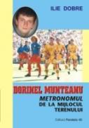 Dorinel Munteanu - Metronomul De La Mijlocul Terenului - Dobre Ilie
