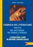 Fabrica De Literatura Urmata De Mic Dictionar De Teorie Literara si Literatura Lumii In Repere Cronologice - Petras Irina