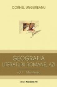Geografia Literaturii Romane, Azi. Vol. I, Muntenia - Ungureanu Cornel