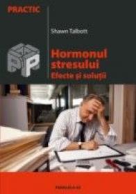 Hormonul Stresului. Efecte si Solutii - Talbott Shawn