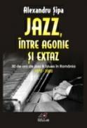 Jazz, Intre Agonie si Extaz. Treizeci De Ani De Jazz si Blues In Romania (1972-2002) - Sipa Alexandru