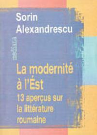 La Modernite A L'est: 13 Apercus Sur La Litterature Roumaine - Alexandrescu Sorin