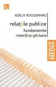 Relatiile publice - fundamente interdisciplinare (ed noua) - Adela Rogojinaru