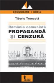 Romania Comunista - Propaganda si Cenzura - Tiberiu Troncota