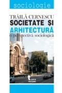 Societate si Arhitectura. O Perspectiva Sociologica - Traila Cernescu