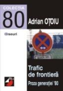 Trafic De Frontiera. Proza Generatiei '80. Strategii Transgresive. Vol. I - Otoiu Adrian
