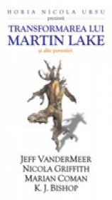 Transformarea Lui Martin Lake - Jeff Vendermeer, Nicola Griffith, Marian Coman, K.J. Bishop