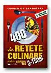 400 De Retete Culinare Pentru Copilul Tau 3-15 Ani - CERNAIANU Laurentiu