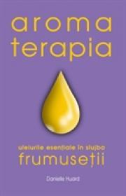 Aromaterapia in slujba frumusetii - Danielle Huard