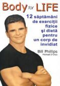 Body For Life. 12 Saptamani De Exercitii Fizice si Dieta Pentru Un Corp De Invidiat - PHILLIPS Bill, D ORSO Michael. Trad. MOLDOVAN Oana