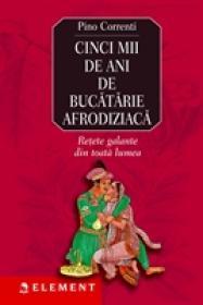 Cinci mii de ani de bucatarie afrodisiaca - Pino Correnti