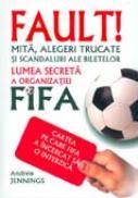Fault! Lumea Secreta A Organizatiei Fifa  - Andrew Jennings