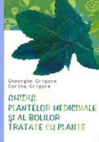 Ghidul Plantelor Medicinale si Al Bolilor Tratate Cu Plante - Gheorghe Grigore, Corina Grigore