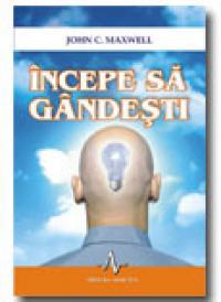 Incepe Sa Gandesti - John C. Maxwell