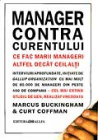 Manager Contra Curentului. <br />ce Fac Marii Manageri Altfel Decat Ceilalti - BUCKINGHAM Marcus, COFFMAN Curt, Trad. SLAPAC Florin, INEA Gabriela