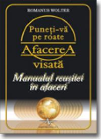 Puneti-va Pe Roate Afacerea Visata - Romanus Wolter