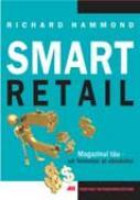 Smart Retail. Magazinul Tau – Un Fenomen Al Vanzarilor - Richard Hammond Trad.Elena Sibinescu