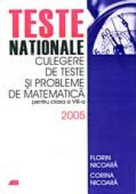 Teste Nationale. Culegere De Teste si Probleme De Matematica Pentru Clasa A Viii-a 2005 - NICOARA Florin, NICOARA Corina