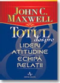Totul Despre Lideri, Atitudine, Echipa, Relatii - John C. Maxwell