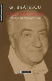 Ce-a fost sa fie. Notatii autobiografice - Bratescu G.