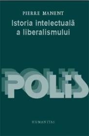 Istoria intelectuala a liberalismului - Manent Pierre