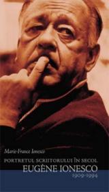 Portretul scriitorului in secol. Eugen Ionesco 1909-1994 - Ionesco Marie-France